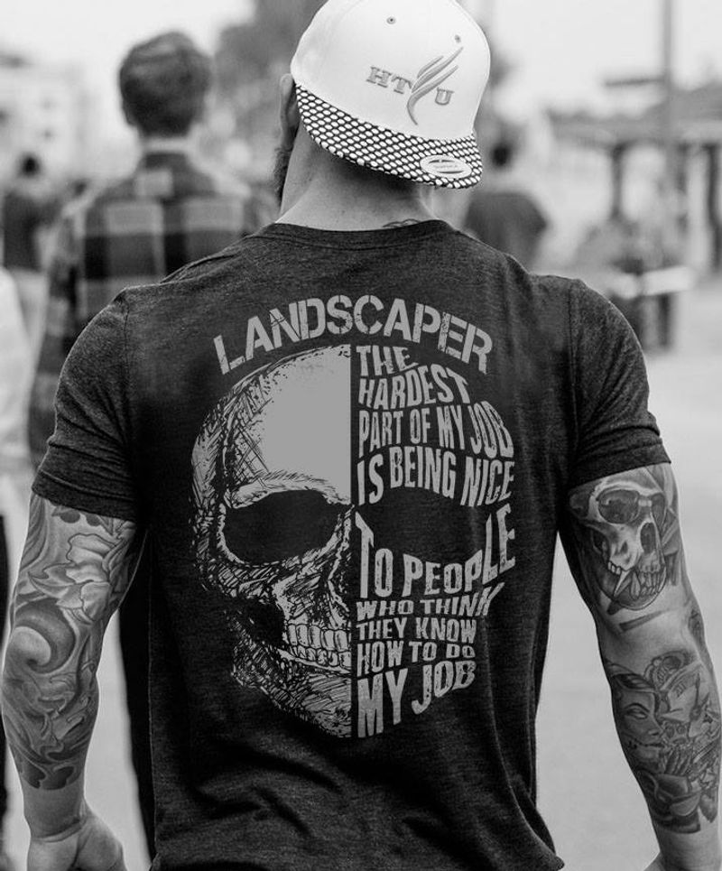 Landscaper The Haderst Part Of My Job Is Being Nice Toi People How To Do My Job T-shirt Black B1