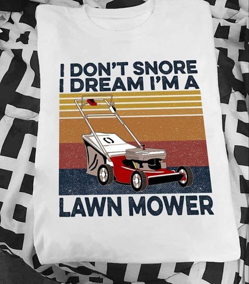 Lawn Mower I Don't Snore I Dream I'm A Lawn Mower Funny Quote Vintage White T Shirt Men And Women S-6XL Cotton