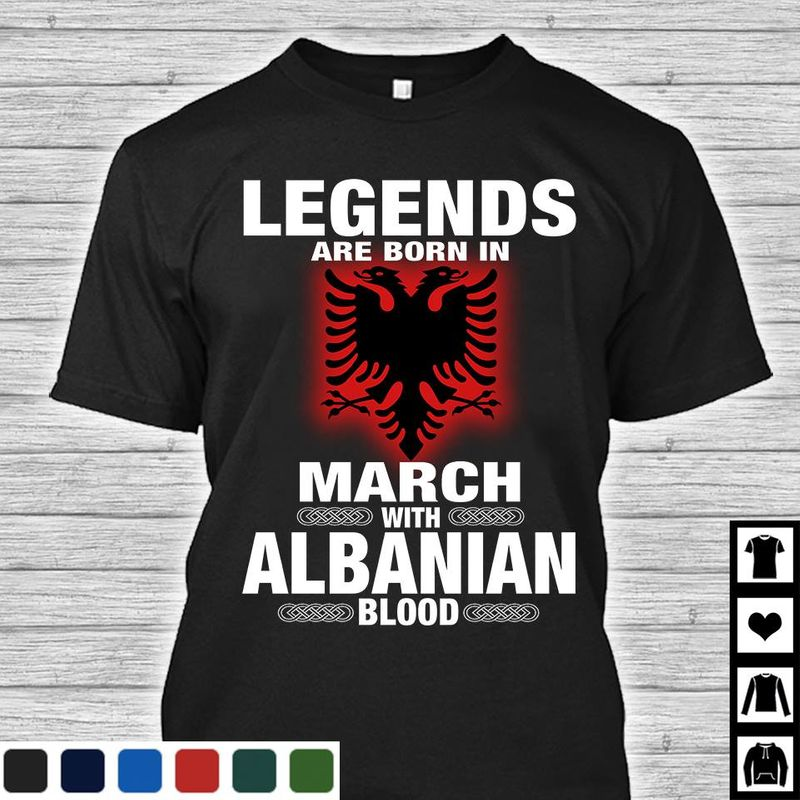 Legends Are Born In March With Albanian Blood T-Shirt Black B7