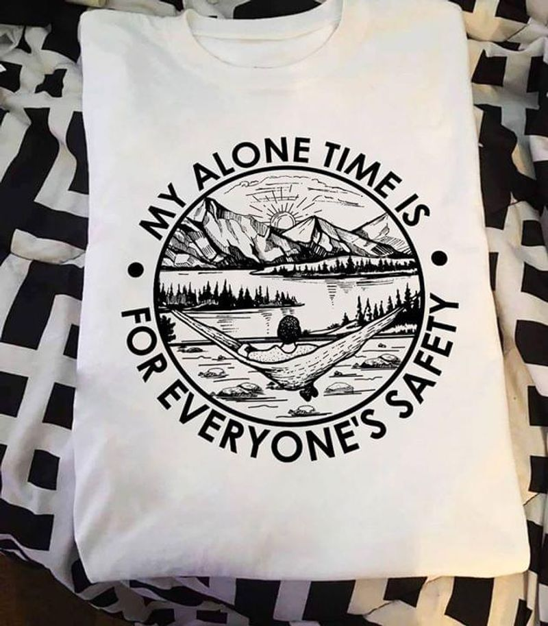 Life Is Better Around The Campfire My Alone Time Is For Everyone'S Safety White T Shirt Men And Women S-6XL Cotton