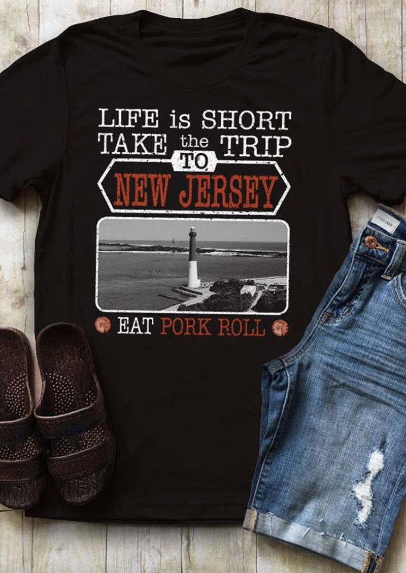 Life Is Short Take The Trip To New Jersey Eat Pork Roll  T-shirt Black A5