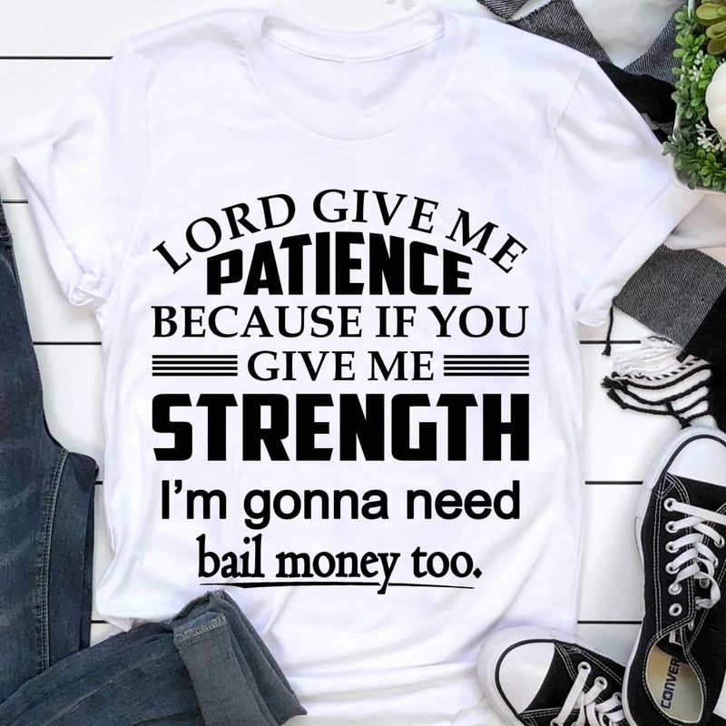 Lord Give Me Patience Because If You Give Me Strength I'm Gonna Need T Shirt S-6XL Mens And Women Clothing