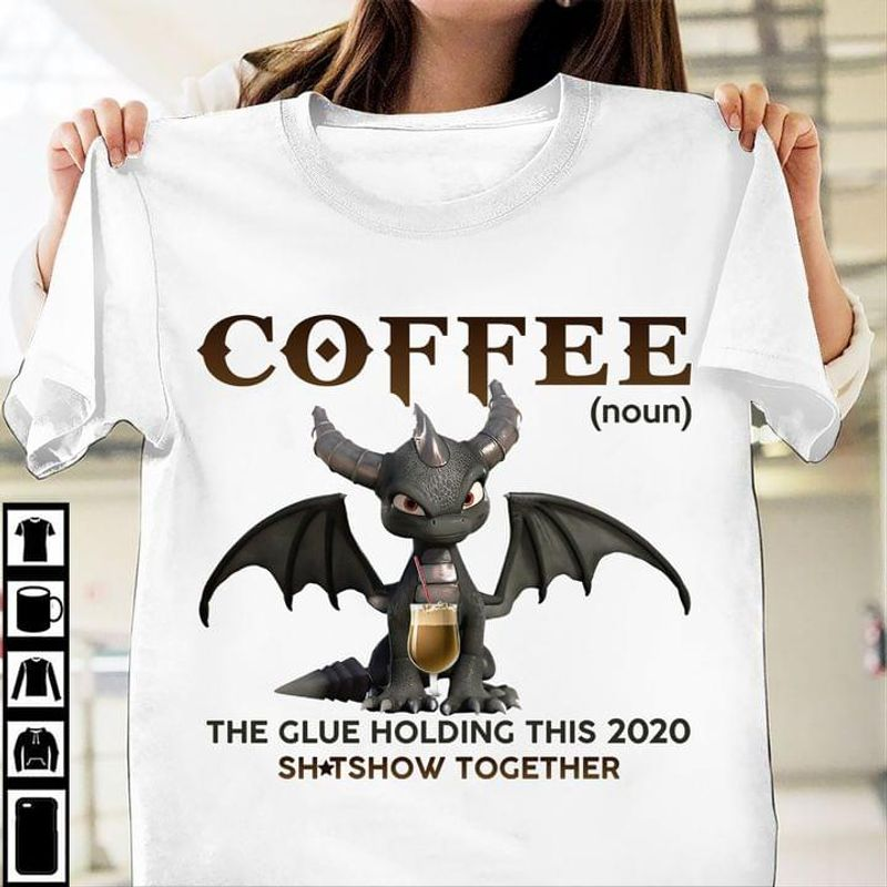 Lovely Dragon Coffee The Glue Holding This 2020 Sh*tshow Together White T Shirt Men And Women S-6XL Cotton