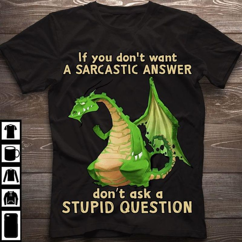 Lovely Dragon If You Don't Want A Sarcastic Answer Don' Ask Stupid Question Black T Shirt Men And Women S-6XL Cotton