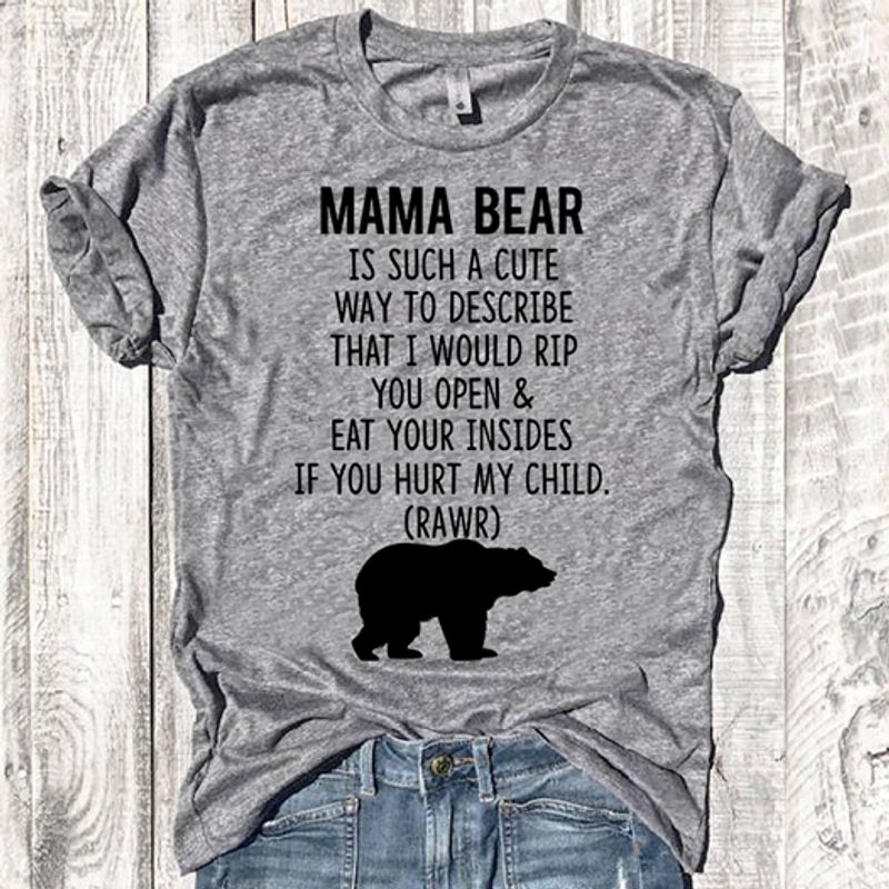 Mama Bear Is Such A Cute Way To Sescribe That I Would Rip If You Hurt My Child T Shirt Grey B1
