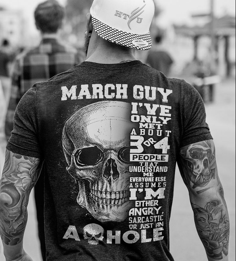 March Guy Ive Only Met About 3 Or 4 People  That Understand Me Im Other Angry Sarcatic Or Just An Ahole T-shirt Black A8