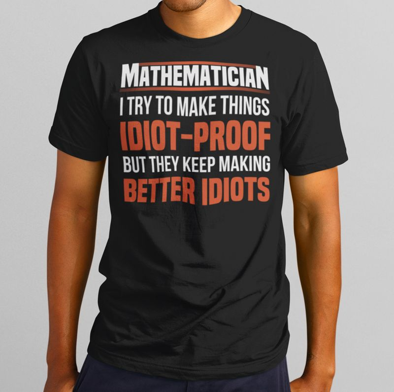 Mathematician I Try To Make Things Idiot Proof But They Keep Making Better IdiotsT-shirt Black A4