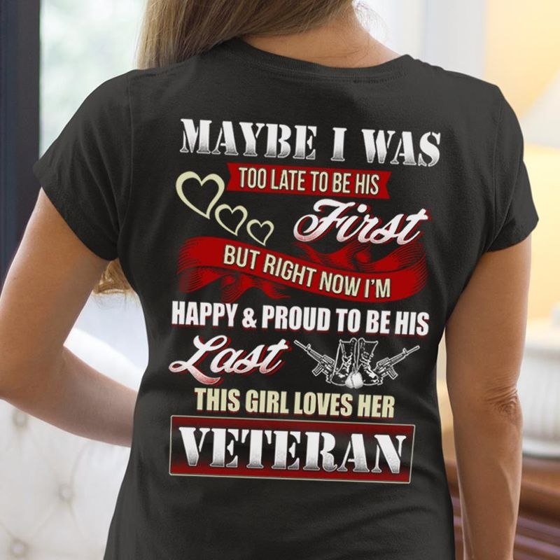 May Be I Was Too Late To Be His First But Right Now Im Happy Proud To Be His Last This Girl Loves Her Veteran  T-shirt Black B7