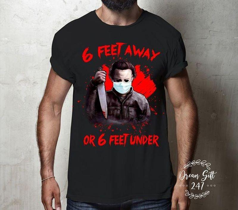 Michael Myers Lover Horror Movies Fans 6 Feet Away 0r 6 Feet Under Halloween Horror Tee Black T Shirt Men And Women S-6XL Cotton