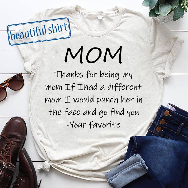 Mom Thanks For Being My Mom If I Had A Different Mom I Would Punch Her In The Face And Go To Find You T Shirt White A3