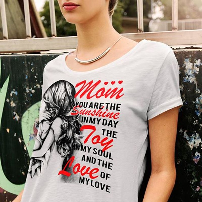 Mom You Are The Sunshine In My Dayy The Toy In My Soul And The Love Of My Love T-shirt White A8