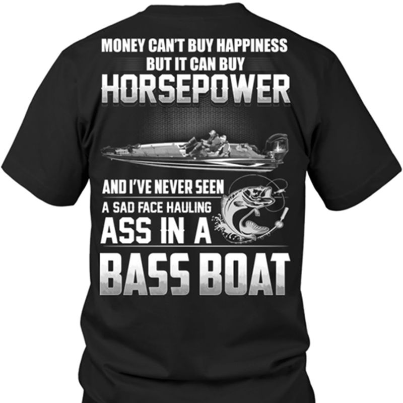 Money Cant Buy Happiness But It Can Buy Horsepower  And I've Never Seen A Sad Face Hauling Ass In A Bass Boat T Shirt Black B4