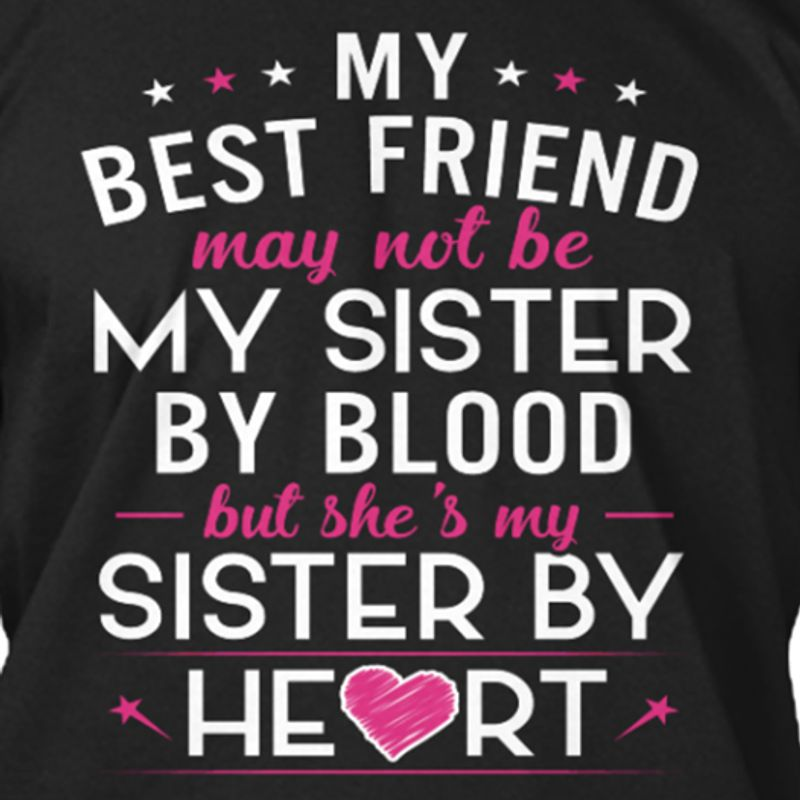 My Best Friend May Not Be My Sister By Blood But She's My Sister By Heart T-shirt Black A5