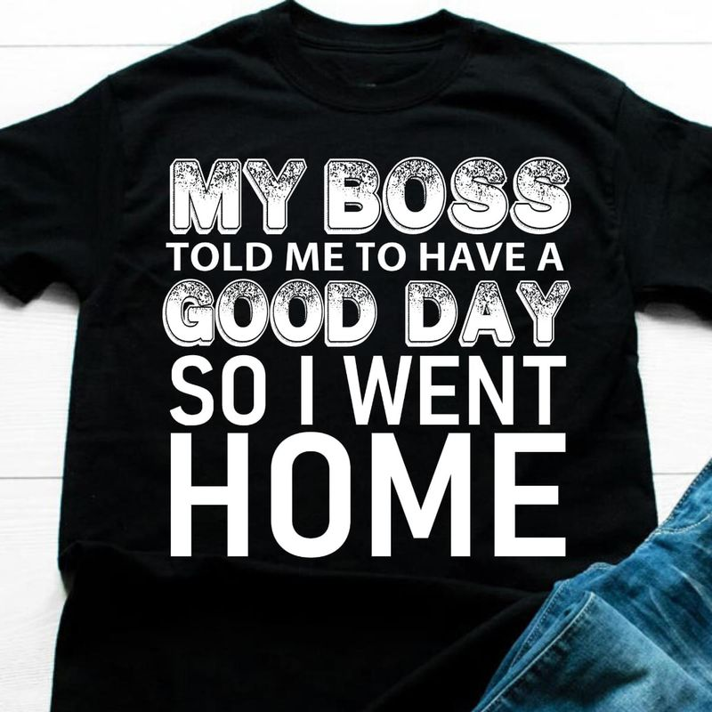 My Boss Told Me To Have A Good Day Funny Saying Black T Shirt Men And Women S-6XL Cotton