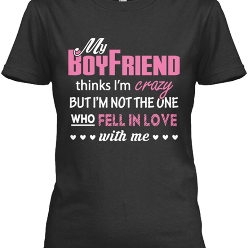 My Boyfriend Thinks Im Crazy But Im Not The One Who Fell In Love With Me T-Shirt Black A2