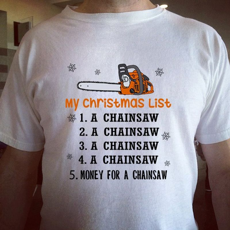 My Christmas List 1234 A Chainsaw 5 Money For A Chainsaw T-shirt White A8