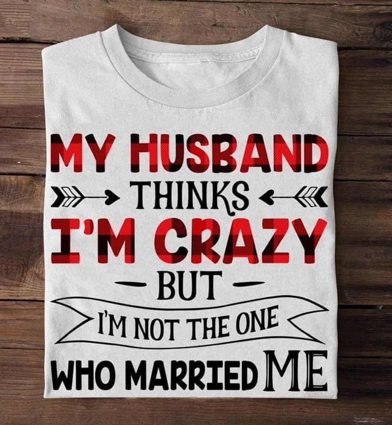 My Husband Thinks I'm Crazy But I'm Not The One Who Married Me Red Plaid Pattern White T Shirt Men And Women S-6XL Cotton