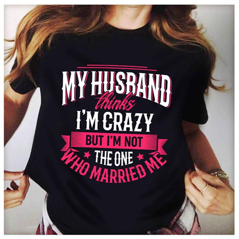 My Husband Thinks Im Crazy But Im Not Who Married Me  T-shirt Black A5