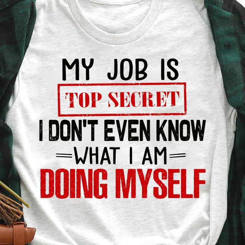 My Job Is Top Secret I Don'T Even Know What I Am Doing Myself Quote White T Shirt Men/ Woman S-6XL Cotton