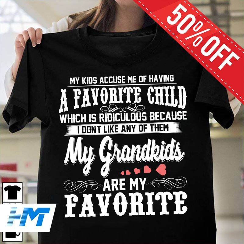 My Kids Accuse Me Of Having A Favorit Child Which Is Ridiculous Because I Do Not Like Any Of Them My Grandkids Are My Favorite T Shirt Black C2