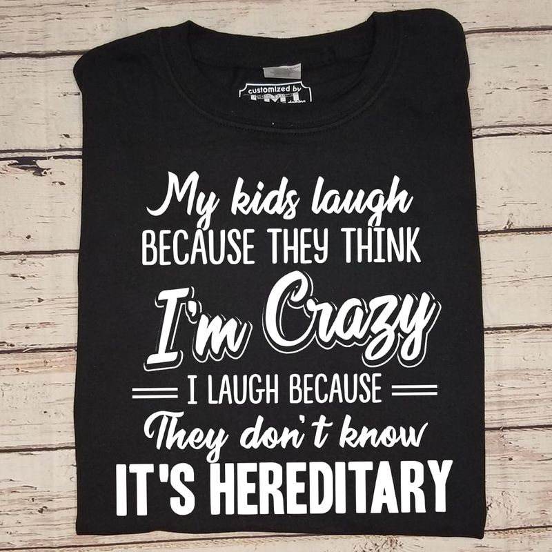 My Kids Laugh Because They Think I'm Crazy They Don't Know It's Hereditary Black T Shirt Men/ Woman S-6XL Cotton