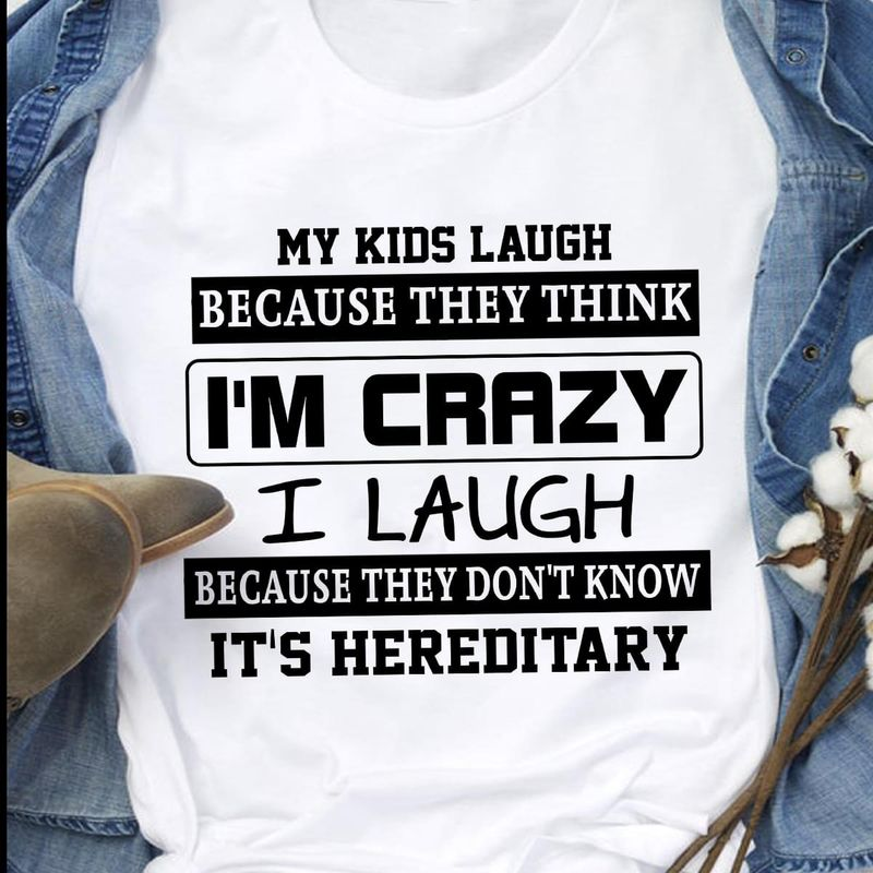 My Kids Laught Because They Think I'm Crazy I Laught White T Shirt Men/ Woman S-6XL Cotton