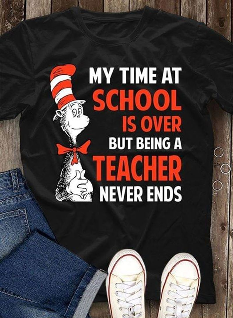 My Time At School Is Over But Being A Teacher Never Ends Cat In The Hat Black T Shirt Men/ Woman S-6XL Cotton