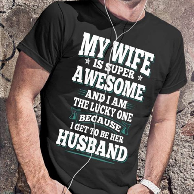 My Wife Is Super Awesome And I Am The Lucky One Because I Get To Be Her Husband T-shirt Black A4