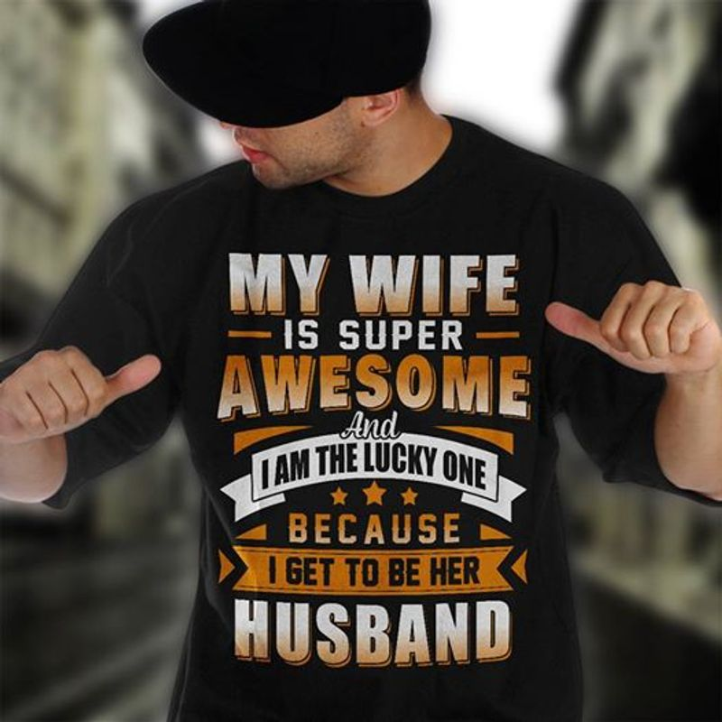 My Wife Is Super Awesome And I Am The Lucky One Because I Get To Be Her Husband Tshirt Black A2