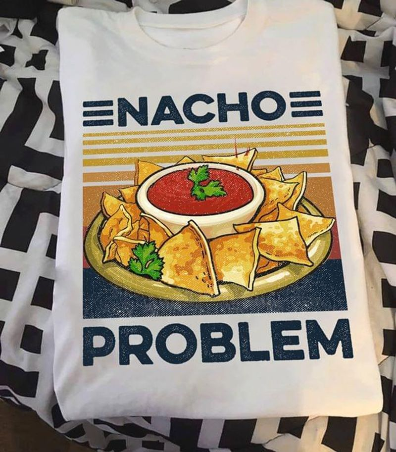 Nacho Problem T-shirt Funny Nachos Shirt Geek Student Pun White T Shirt Men And Women S-6XL Cotton