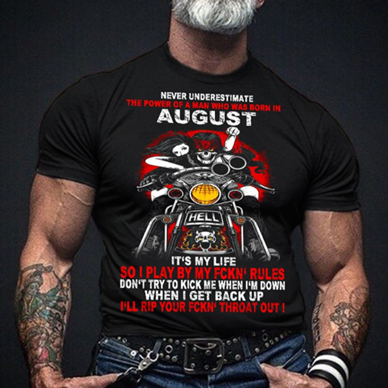 Never Underestimate The Power Of A Man Who Was Born In August Its My Life So I Play By My Fckn Rules Dont Try To Kick Me When Im Down When I Get Back Up Ill Rip Your Fckn Throat Out T-shirt Black A4
