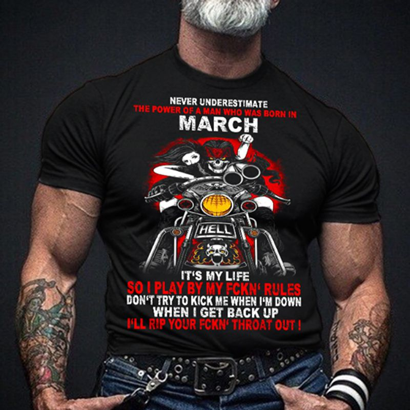 Never Underestimate The Power Of A Man Who Was Born In March Its My Life So I Play By My Fckn Rules I Ll Rip Your Fckn Throat Out T-shirt Black A8