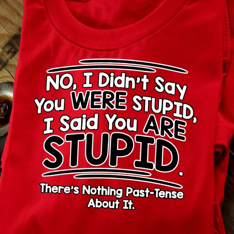 No, I Didn'T Say You Were Stupid, I Said You Are Stupid Red Nothing Past-Tense T Shirt Men/ Woman S-6XL Cotton