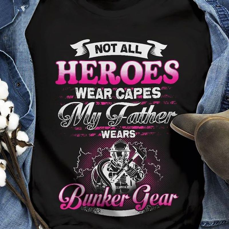 Not All Heroes Wear Capes My Father Wears Bunker Gear Best Gift For Firefighter Dad Black T Shirt Men And Women S-6XL Cotton