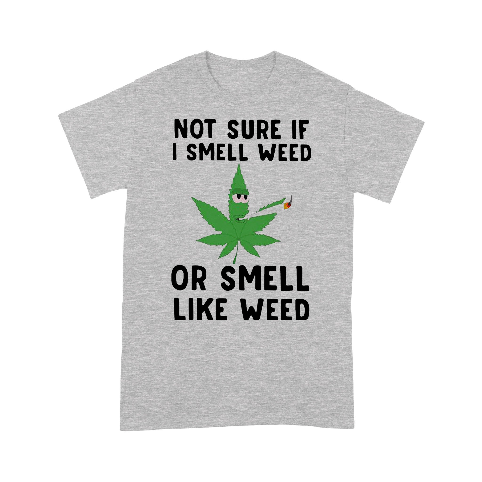 Not Sure If I Smell Weed Or Smell Like Weed T-shirt