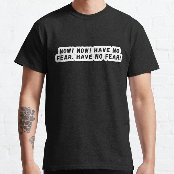 Now! Now! Have No Fear Have No Fear!- Quote T-Shirt