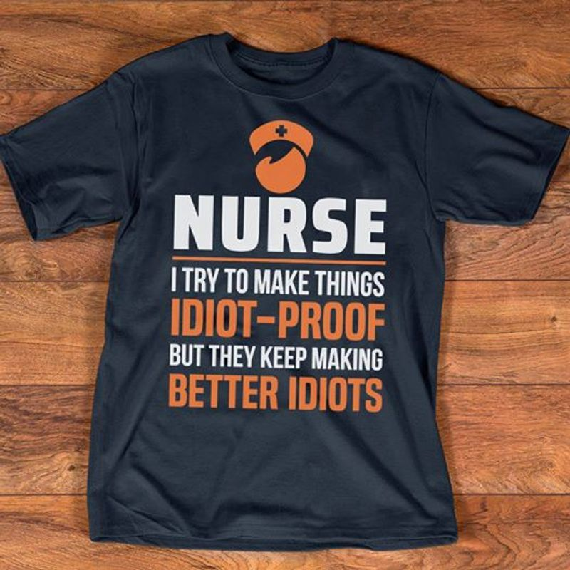 Nurse I Try To Make Things Idiot Proof But They Keep Making Better Idiots T-shirt Black A5