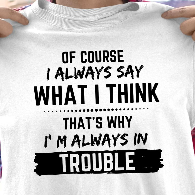 Of Course I Always Say What I Think That's Why I'm Always In Trouble Funny Saying White T Shirt Men And Women S-6XL Cotton