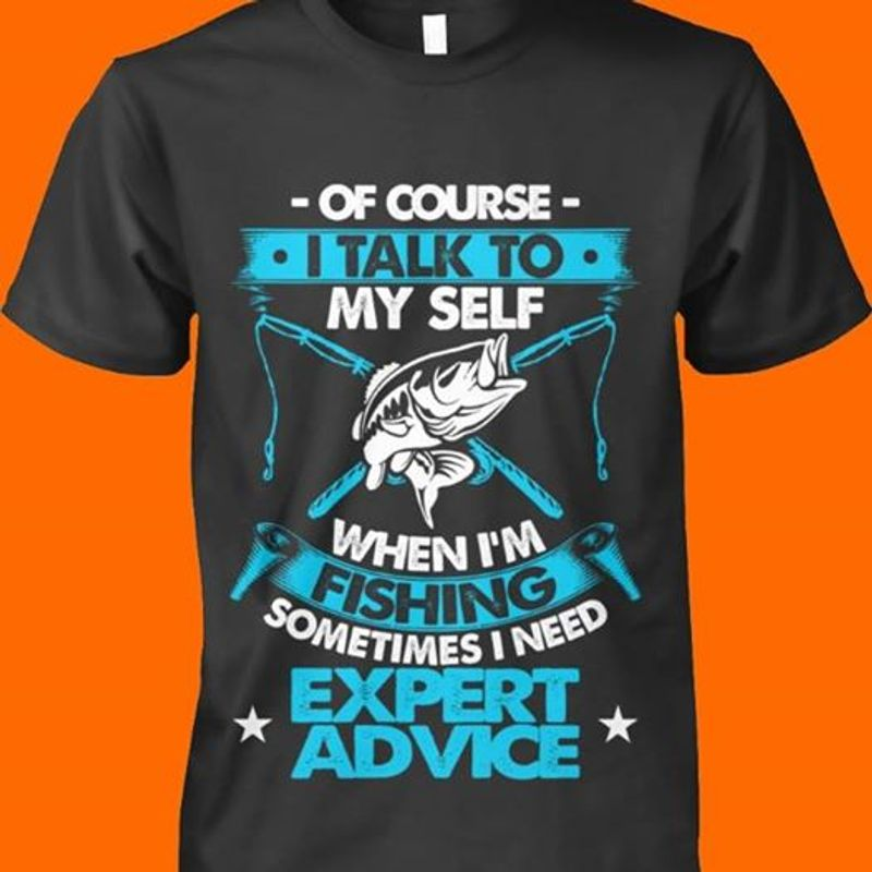 Of Course I Talk To My Self When Im Fishing Sometimes I Need Expert Advice T-shirt Black B7