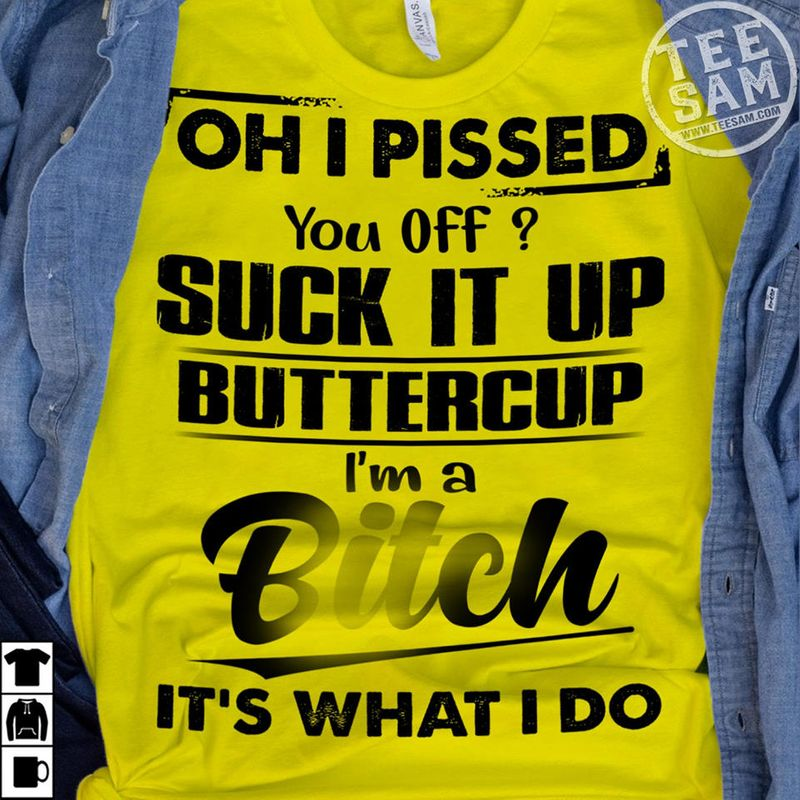 Oh I Pissed You Off Suck It Up Buttercup Im A Bitch Its What I Do T Shirts Yellow B7