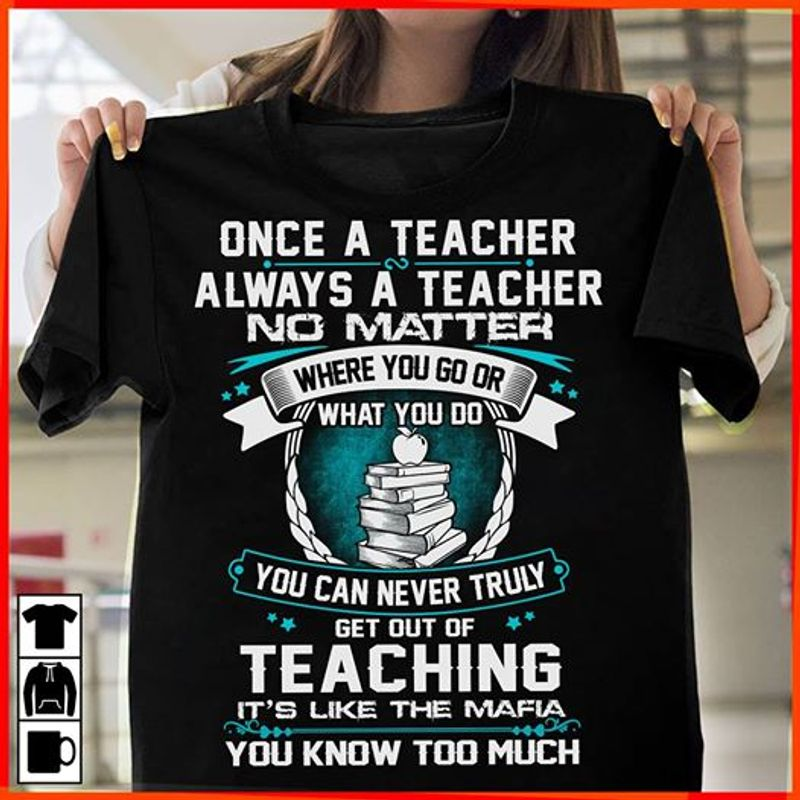 Once A Teacher Always A Teacher No Matter Where You Go Or What You Do You Can Never Truly Get Out Of Teaching Its Like The Mafia T-shirt Black A4