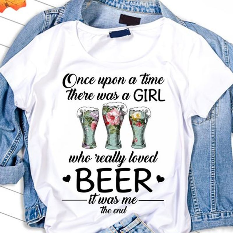 Once Upon A Time There Was A Girl Who Really Loved Beer It Was Me The End T Shirt White A4