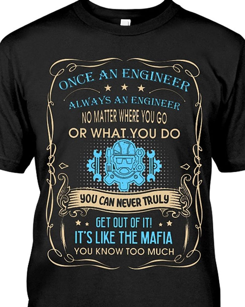 One An Engineer Always An Engineer No Matter Where You Go Or What You Do You Can Never Truly  Get Out Of It It Is Like The Mafia You Know Too Much T-shirt Black C2
