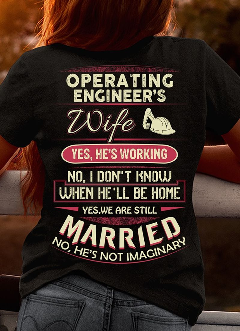 Operating Engineer S Wife Yes He S Working No I Dont Know When He Ll Be Hom Yes We Are Still Married No He S Not Imaginary  T-shirt Black B4