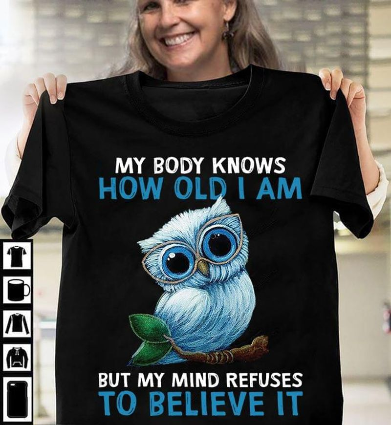 Owl Lovers My Body Knows How Old I Am My Mind Refuses To Believe It Black T Shirt Men And Women S-6XL Cotton