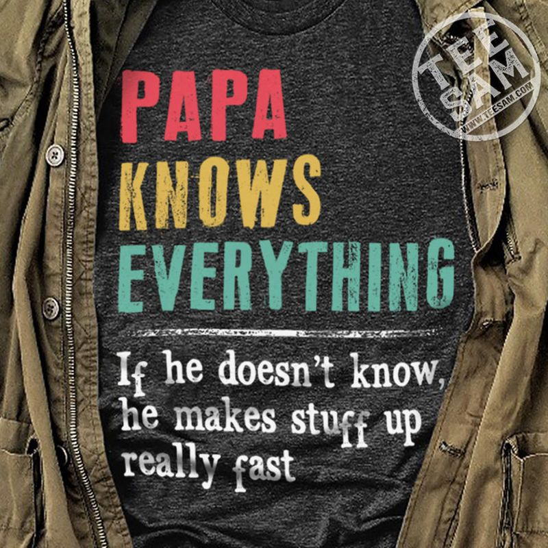 Papa Knows Everything If He Does Not Know He Makes Stuff Up Really Fast T Shirt Black