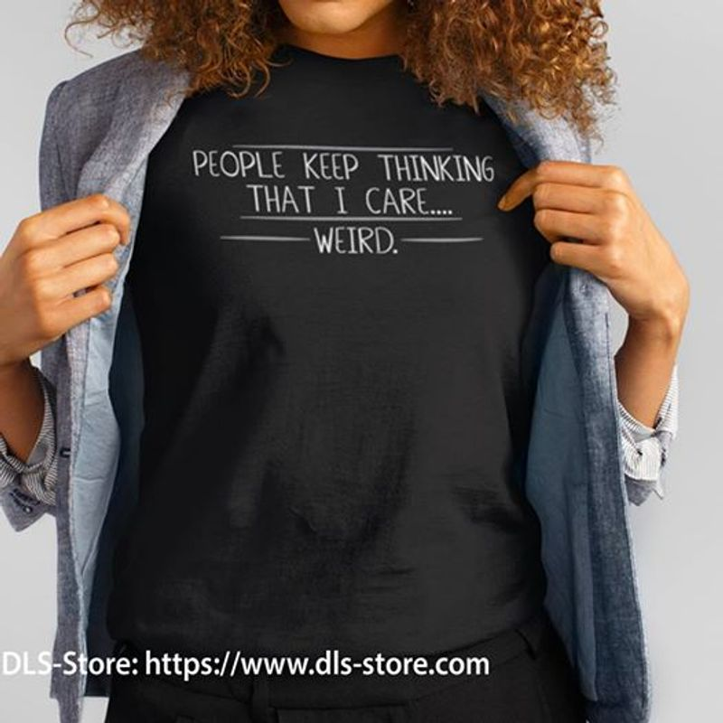 People Keep Thinking That I Care Weird T-shirt Black B4