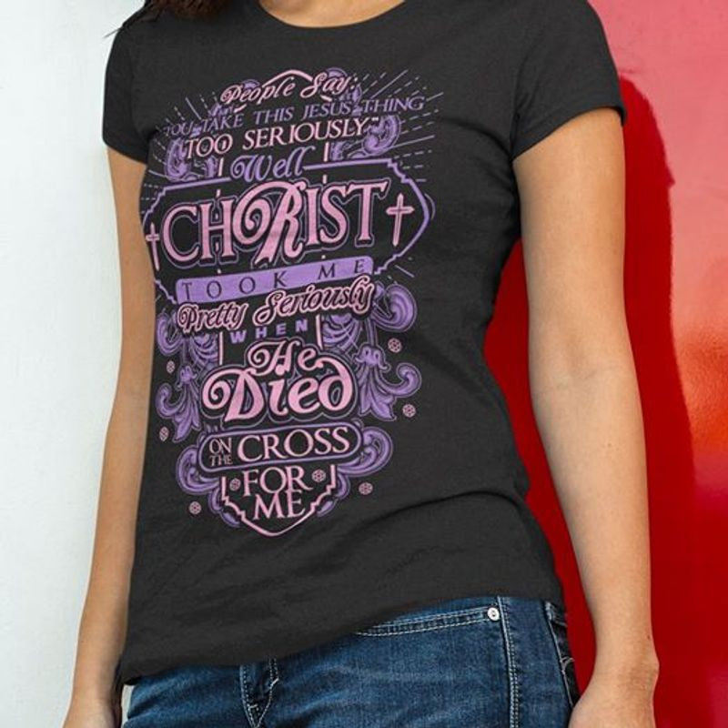 People Say Too Seriously Well Christ Took Me Pretty Seriously When He Died Cross For Me T-shirt Black A8