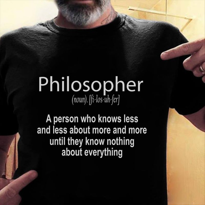 Philosopher A Person Who Know Less And Less About More And More  T-shirt Black A5