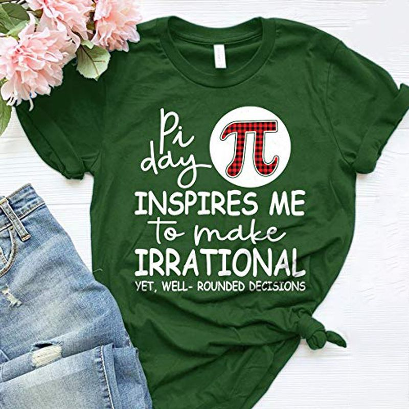 Pi Day Inspires Me To Make Irrational Yet Well Rounded Decisions T-Shirt Green